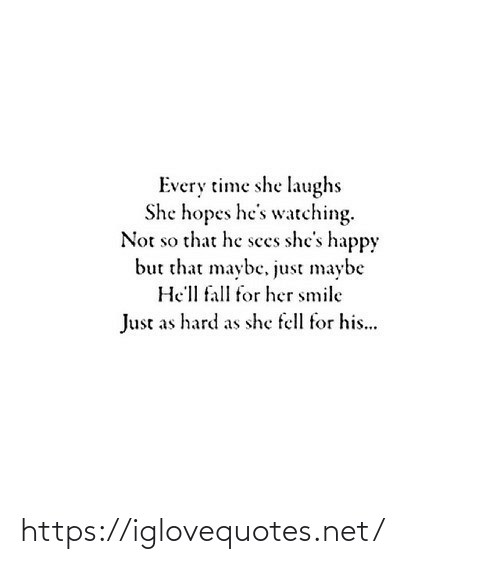 Hell: Every time she laughs  She hopes he's watching.  Not so that he sees she's happy  but that maybe, just maybe  He'll fall for her smile  Just as hard as she fell for his... https://iglovequotes.net/