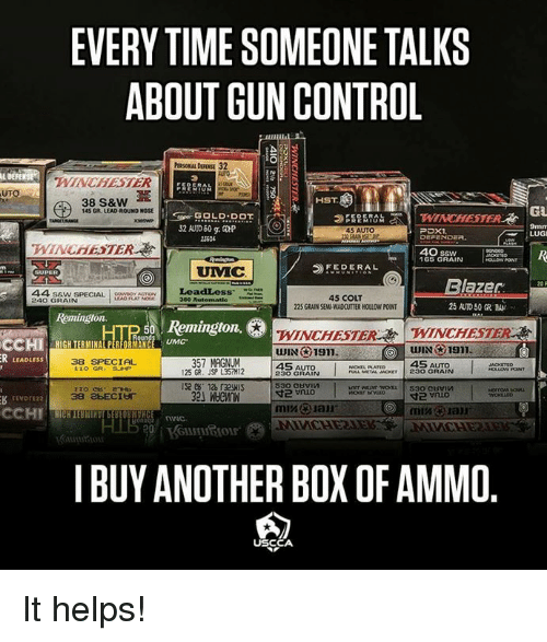 Memes, Control, and Time: EVERY TIME SOMEONE TALKS  ABOUT GUN CONTROL  L DEFE  WINCHESTER  UTO  HST  GL  145 GR LEAD-ROUND NOSE  5.OLD DOT  9mm  LUG  45 AUTO  3604  40 ssw  65 GRAIN  FEDERAL  UMC  Blazer  25 AUTO50 CRA  240 GRASPECIALeadles  45 COLT  225 GRAIN SEMI-WADCUTTER HOLLOW POINT  240 GRAIN  380 Autom  Remington.  WINCHESTER 凇\'WINCHESTER  WIN 191.  HIGH TERMINAL PERFORMANCE UM  38 SPECIA  LEADLESS  357 MAGNUM  125 GR. JSP L35TH12  45 AUTo  230 GRAIN  PATED 45  FLLL METAL JACKET 230 GRAIN  IS2 6 128 32HIS  rEvort22  38 2bECI  I BUY ANOTHER BOX OF AMMO  USCCA It helps!