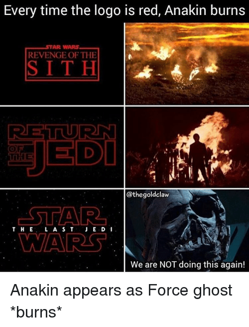 revengeance: Every time the logo is red, Anakin burns  AR WARS  REVENGE OF THE  SITH  RET URN  JEDI  @thegoldclaw  STAR  THE L A S T  JE.D I  WARS  We are NOT doing this again! Anakin appears as Force ghost *burns*