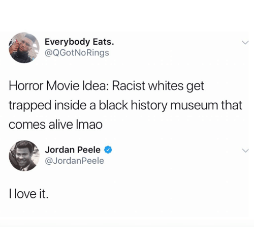 Alive, Jordan Peele, and Love: Everybody Eats.  @QGotNoRings  Horror Movie ldea: Racist whites get  trapped inside a black history museum that  comes alive Imao  Jordan Peele  @JordanPeele  l love it.