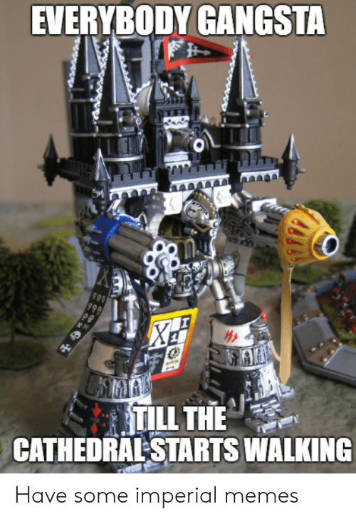 gangsta: EVERYBODY GANGSTA  999  TILL THE  CATHEDRAL STARTS WALKING  ** Have some imperial memes