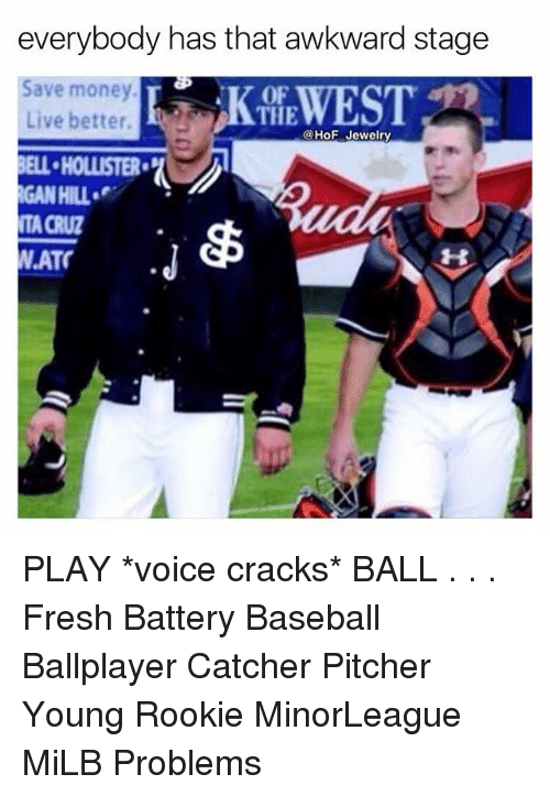 Baseball, Fresh, and Memes: everybody has that awkward stage  Save money  Live better.  BELL-HOLLISTER.  GAN HILL  TA CRUZ  W.ATO  KEWEST  OF  THE  @HoF Jewelry  1H PLAY *voice cracks* BALL . . . Fresh Battery Baseball Ballplayer Catcher Pitcher Young Rookie MinorLeague MiLB Problems