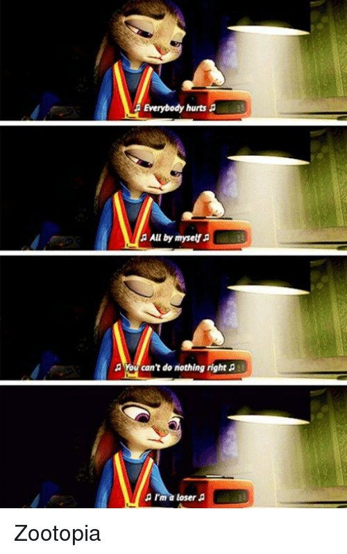 everybody hurts: Everybody hurts  a All by myself  You can't do nothing right  I'ma loser Zootopia