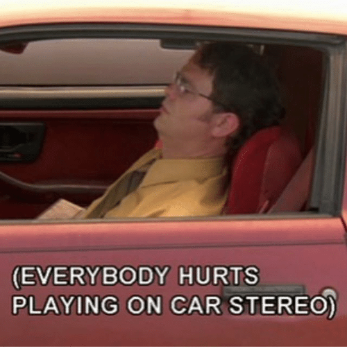 everybody hurts: EVERYBODY HURTS  PLAYING ON CAR STEREO)