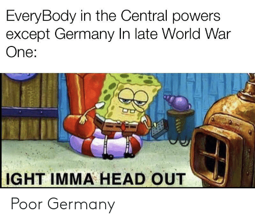 central powers: EveryBody in the Central powers  except Germany In late World War  One:  IGHT IMMA HEAD OUT Poor Germany