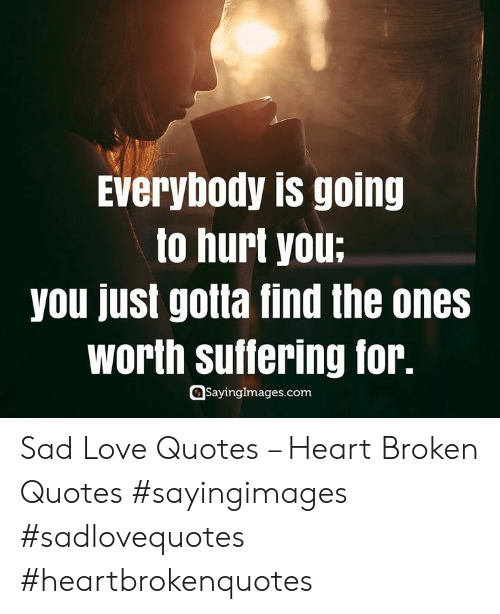 sad love quotes: Everybody is going  to hurt you:  you just gotla find the ones  Worth Suflering for.  Saynngglmages.com Sad Love Quotes – Heart Broken Quotes #sayingimages #sadlovequotes #heartbrokenquotes