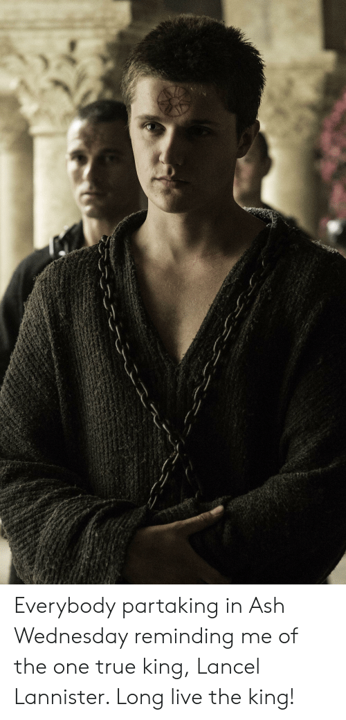 Ash, True, and Ash Wednesday: Everybody partaking in Ash Wednesday reminding me of the one true king, Lancel Lannister. Long live the king!