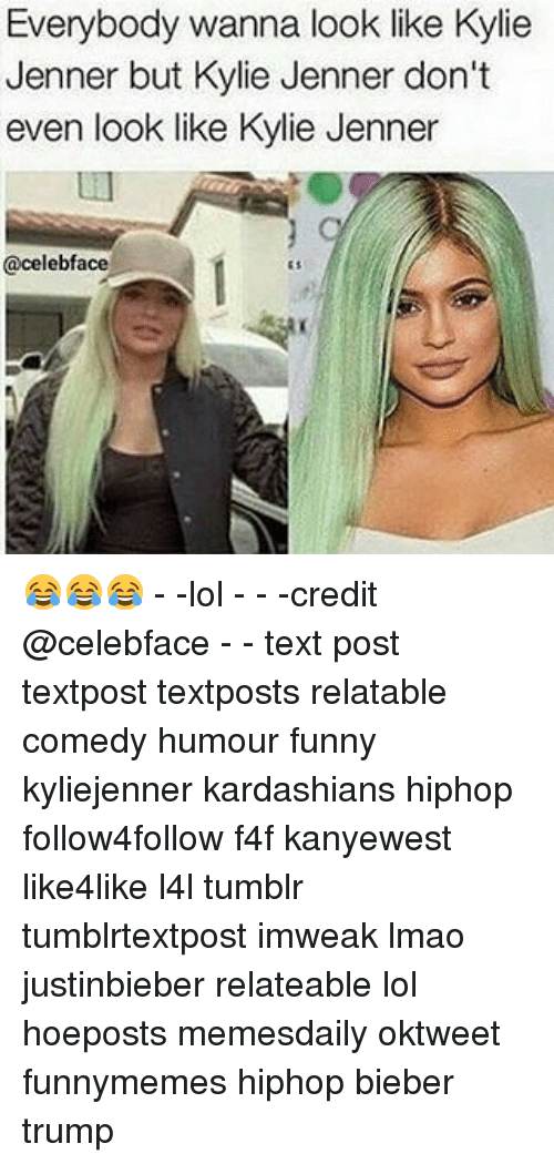 Relaters: Everybody wanna look like Kylie  Jenner but Kylie Jenner don't  even look like Kylie Jenner  celebface 😂😂😂 - -lol - - -credit @celebface - - text post textpost textposts relatable comedy humour funny kyliejenner kardashians hiphop follow4follow f4f kanyewest like4like l4l tumblr tumblrtextpost imweak lmao justinbieber relateable lol hoeposts memesdaily oktweet funnymemes hiphop bieber trump