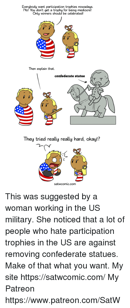 us military: Everybody want participation trophies nowadays.  No! You dont get a  Only winners  for being mediocre!  be celebrated  Then explain that.  confederate statue  They tried really really hard, okay!?  satwcomic.com This was suggested by a woman working in the US military. She noticed that a lot of people who hate participation trophies in the US are against removing confederate statues. Make of that what you want. My site https://satwcomic.com/ My Patreon https://www.patreon.com/SatW
