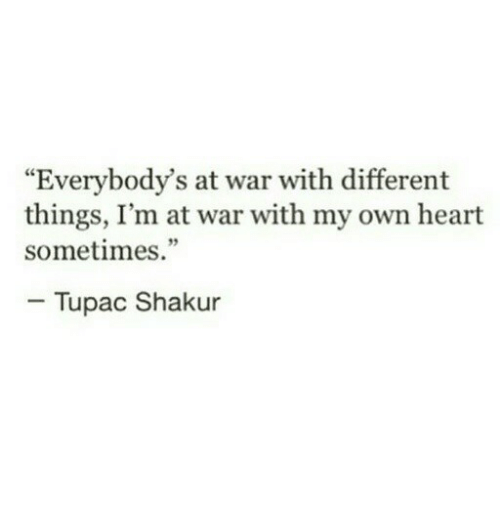 "Tupac: ""Everybody's at war with different  things, I'm at war with my own heart  sometimes.""  - Tupac Shakur"