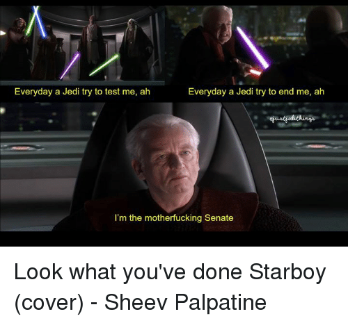 the motherfucker: Everyday a Jedi try to test me, ah  Everyday a Jedi try to end me, ah  I'm the motherfucking Senate Look what you've done  Starboy (cover) - Sheev Palpatine