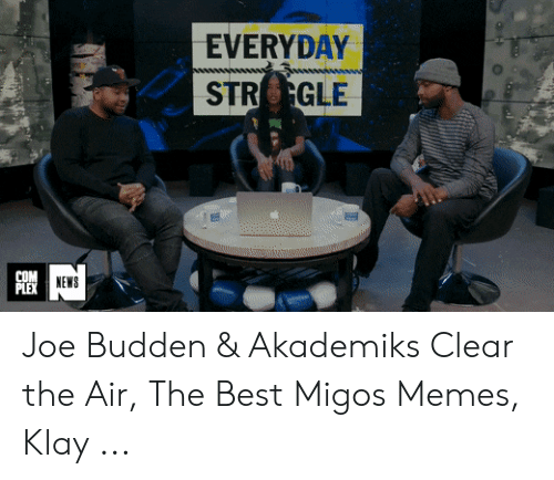 Migos Joe Budden Memes: EVERYDAY  STRGLE  COM  PLEX  NEWS Joe Budden & Akademiks Clear the Air, The Best Migos Memes, Klay ...