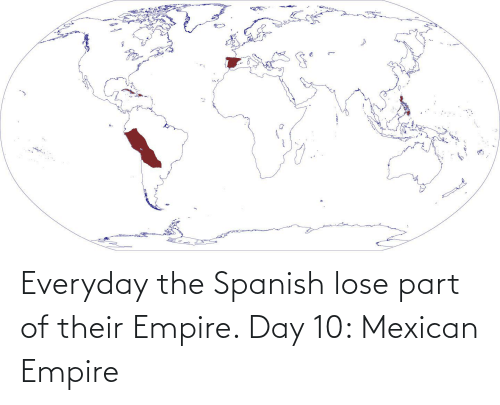 Mexican: Everyday the Spanish lose part of their Empire. Day 10: Mexican Empire