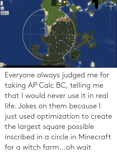 Telling Me: Everyone always judged me for taking AP Calc BC, telling me that I would never use it in real life. Jokes on them because I just used optimization to create the largest square possible inscribed in a circle in Minecraft for a witch farm...oh wait