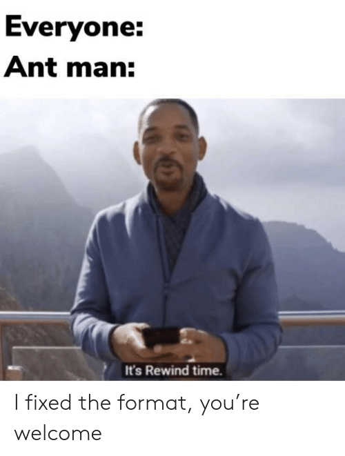Reddit, Time, and Ant Man: Everyone:  Ant man:  It's Rewind time. I fixed the format, you're welcome