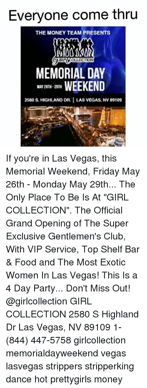 """Club, Food, and Friday: Everyone come thru  THE MONEY TEAM PRESENTS  MEMORIAL DAY  WEEKEND  2580s, HGHLAND DR. I LAS VEGAS, NvB9109 If you're in Las Vegas, this Memorial Weekend, Friday May 26th - Monday May 29th... The Only Place To Be Is At """"GIRL COLLECTION"""". The Official Grand Opening of The Super Exclusive Gentlemen's Club, With VIP Service, Top Shelf Bar & Food and The Most Exotic Women In Las Vegas! This Is a 4 Day Party... Don't Miss Out! @girlcollection GIRL COLLECTION 2580 S Highland Dr Las Vegas, NV 89109 1- (844) 447-5758 girlcollection memorialdayweekend vegas lasvegas strippers stripperking dance hot prettygirls money"""