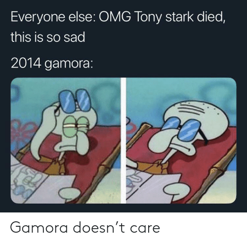 This Is So Sad: Everyone else: OMG Tony stark died,  this is so sad  2014 gamora: Gamora doesn't care