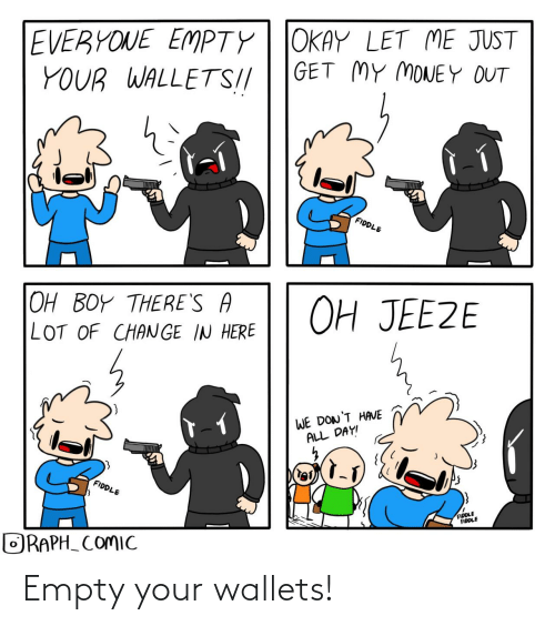 empty: EVERYONE EMPTY| JOKAY LET ME JUST  YOUR WALLETS!//  GET MY MONEY OUT  lel  FIDDLE  OH JEEZE  OH BOY THERE'S A  LOT OF CHANGE IN HERE  WE DON'T HAVE  ALL DAY!  FIDDLE  FIDDLE  FIDDLE  ORAPH_ COMIC Empty your wallets!