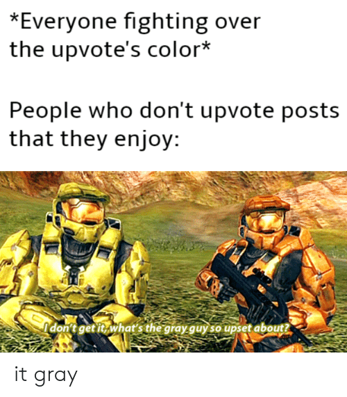 Enjoyment: *Everyone fighting over  the upvote's color*  People who don't upvote posts  that they enjoy:  Idonitgetit, what's the gray quy soupset about? it gray