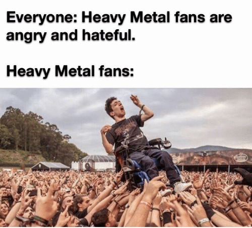 heavy metal: Everyone: Heavy Metal fans are  angry and hateful  Heavy Metal fans: