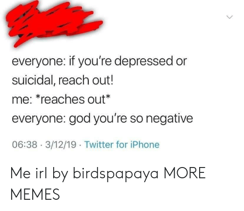 Reaches: everyone: if you're depressed or  suicidal, reach out!  me: *reaches out*  everyone: god you're so negative  06:38- 3/12/19 Twitter for iPhone Me irl by birdspapaya MORE MEMES
