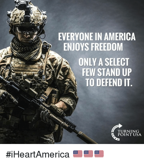 America, Memes, and Freedom: EVERYONE IN AMERICA  ENJOYS FREEDOM  ONLY A SELECT  FEW STAND UP  TO DEFEND IT.  TURNING  POINT USA #iHeartAmerica 🇺🇸🇺🇸🇺🇸