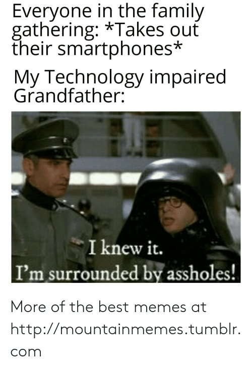 gathering: Everyone in the family  gathering: *Takes ouť  their smartphones*  My Technology impaired  Grandfather:  I knew it.  I'm surrounded by assholes! More of the best memes at http://mountainmemes.tumblr.com