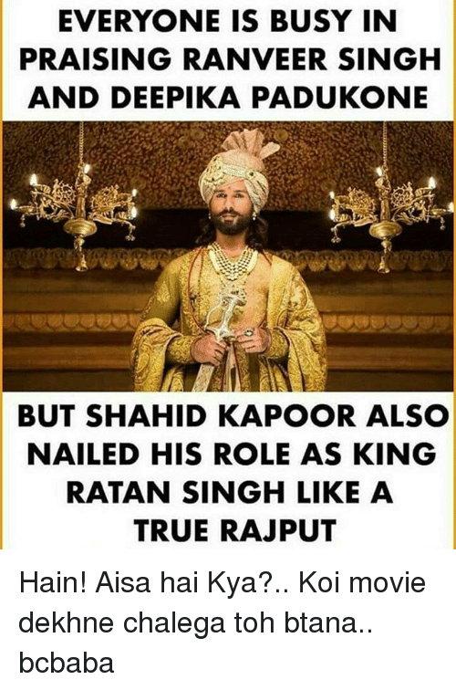 Memes, True, and Movie: EVERYONE IS BUSY IN  PRAISING RANVEER SINGH  AND DEEPIKA PADUKONE  BUT SHAHID KAPOOR ALSO  NAILED HIS ROLE AS KING  RATAN SINGH LIKE A  TRUE RAJPUT Hain! Aisa hai Kya?.. Koi movie dekhne chalega toh btana.. bcbaba