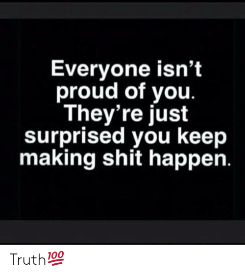 Shit, Proud, and Truth: Everyone isn't  proud of you.  They're just  surprised you keep  making shit happen. Truth💯