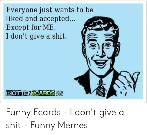 Ecard Memes: Everyone just wants to be  liked and accepted...  Except for ME  I don't give a shit  ROTTENCCARDS  JuSER  CARD Funny Ecards - I don't give a shit - Funny Memes