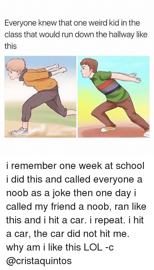 Lol, Run, and School: Everyone knew that one weird kid in the  class that would run down the hallway like  this i remember one week at school i did this and called everyone a noob as a joke then one day i called my friend a noob, ran like this and i hit a car. i repeat. i hit a car, the car did not hit me. why am i like this LOL -c @cristaquintos