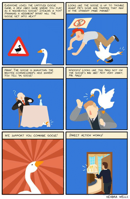 Straight Pride: EVERYONE LOVES THE UNTITLED GOOSE  GAME, A NEW VIDEO GAME WHERE YOu PLAY  AS A MISCHIEVOUS GOOSE! STEALING A TOY?  PRANKING A NEIGHBOR? WHAT WILL THE  GOOSE GET INTO NEXT!  LOOKS LIKE THE GOOSE IS UP TO TROUBLE  AGAIN! HE'S GONE AND TRIPPED THAT MAN  IN THE STRAIGHT PRIDE PARADE!  HAHA THE GOOSE IS DISRUPTING THE  B/GOTED CONGRESSMAN'S NICE DINNER!  You TELL IM G0OSE  WHOOPS! LOOKS LIKE THIS NAZI GOT ON  THE GOOSE'S BAD SIDE! NOT VERY SMART  MR. NAZI!  DIRECT ACTION WORKS!  WE SUPPORT YOu, COMRADE GO0SE!  KENDRA WELLS