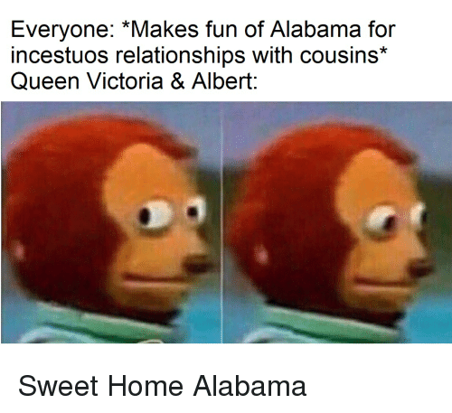 Relationships, Queen, and Alabama: Everyone: *Makes fun of Alabama for  incestuos relationships with cousins*  Queen Victoria & Albert:  0) Sweet Home Alabama