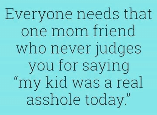 """Dank, Today, and Never: Everyone needs that  one mom friend  who never judges  you for saying  """"my kid was a real  asshole today.""""  JJ"""