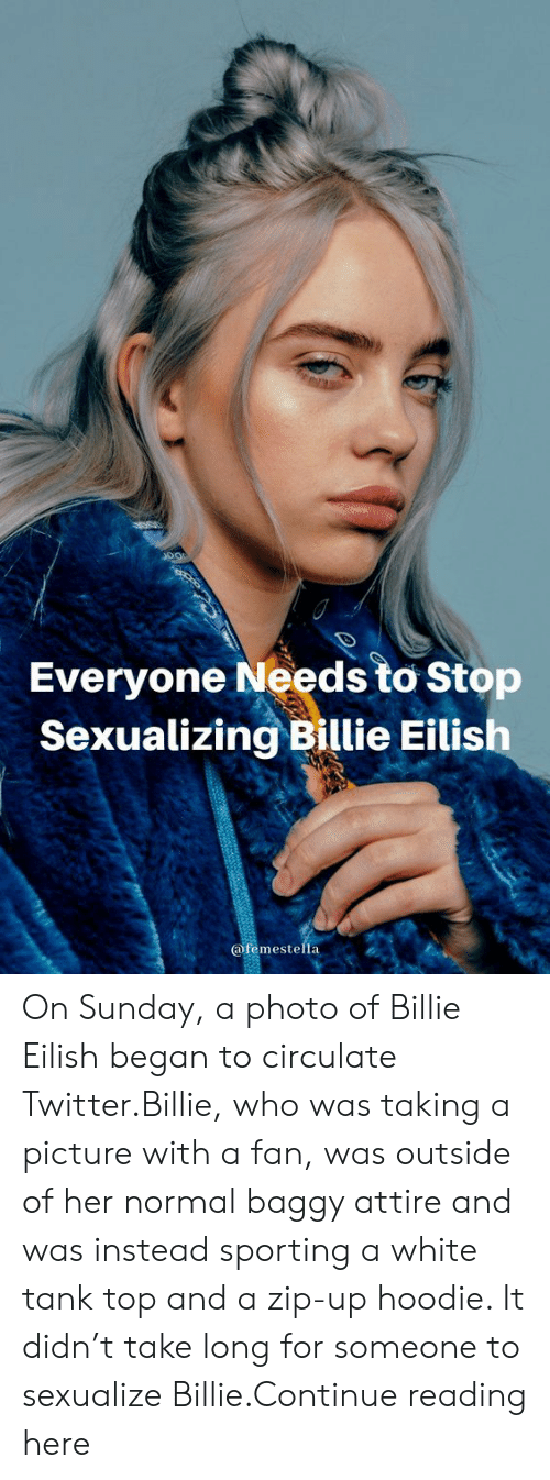 Sexualization: Everyone Needs to Stop  Sexualizing Billie Eilish  @femestella On Sunday, a photo of Billie Eilish began to circulate Twitter.Billie, who was taking a picture with a fan, was outside of her normal baggy attire and was instead sporting a white tank top and a zip-up hoodie. It didn't take long for someone to sexualize Billie.Continue reading here