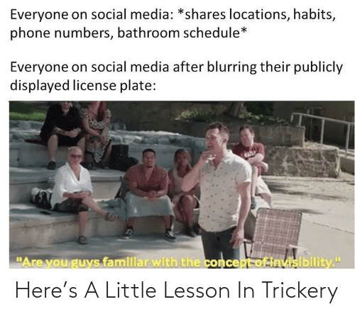 """Phone, Social Media, and Schedule: Everyone on social media: *shares locations, habits,  phone numbers, bathroom schedule*  Everyone on social media after blurring their publicly  displayed license plate:  """"Are you guys familiar with the concept of Invisibility."""" Here's A Little Lesson In Trickery"""