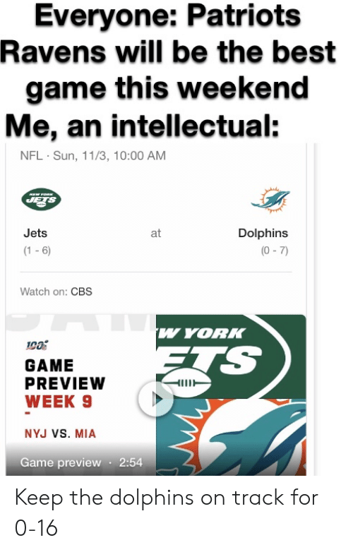 Nfl, Patriotic, and Cbs: Everyone: Patriots  Ravens will be the best  game this weekend  Me, an intellectual:  NFL Sun, 11/3, 10:00 AM  FOW  JETS  Dolphins  Jets  at  (1 -6  (0-7)  Watch on: CBS  w YORK  GAME  PREVIEW  WEEK 9  NYJ VS. MIA  Game preview 2:54 Keep the dolphins on track for 0-16