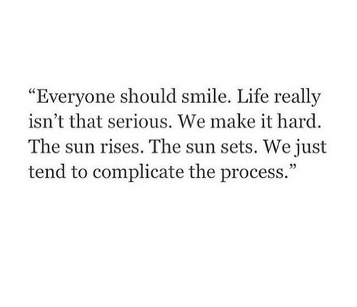 """Everyone Should: Everyone should smile  . Life really  """"  isn't that serious. We make it hard  The sun rises. The sun sets. We just  tend to complicate the process.""""  05"""