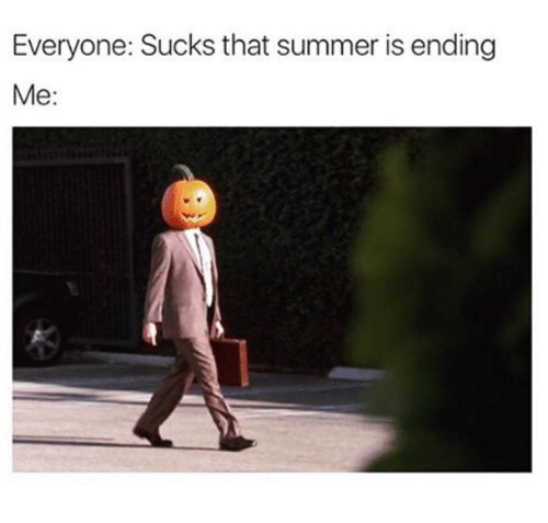 Suckes: Everyone: Sucks that summer is ending  Me