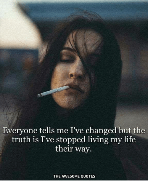 awesome quotes: Everyone tells me I've changed but the  truth is I've stopped living my life  their way.  THE AWESOME QUOTES