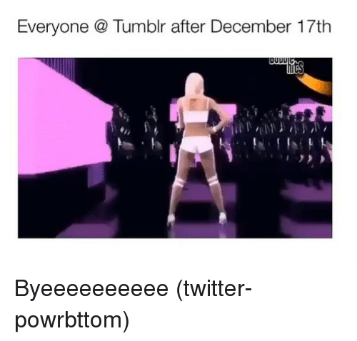 Tumblr, Twitter, and Grindr: Everyone  Tumblr after December 17th Byeeeeeeeeee (twitter-powrbttom)
