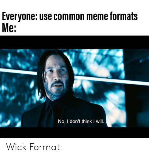 Meme, Common, and Wick: Everyone: use common meme formats  Me:  No, I don't think I will. Wick Format