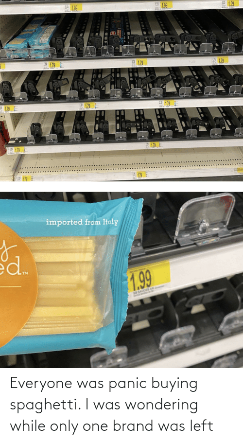 panic: Everyone was panic buying spaghetti. I was wondering while only one brand was left