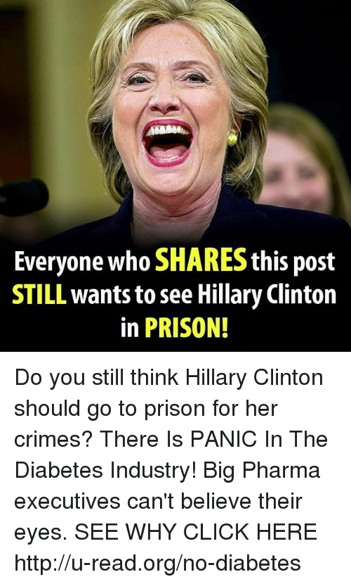 industrious: Everyone who SHARES this post  STILL wants to see Hillary Clinton  in PRISON! Do you still think Hillary Clinton should go to prison for her crimes?  There Is PANIC In The Diabetes Industry! Big Pharma executives can't believe their eyes. SEE WHY CLICK HERE ►► http://u-read.org/no-diabetes