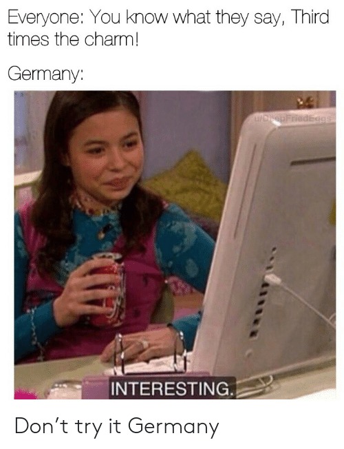 Try It: Everyone: You know what they say, Third  times the charm!  Germany:  u/DreepFriedEggs  INTERESTING. Don't try it Germany