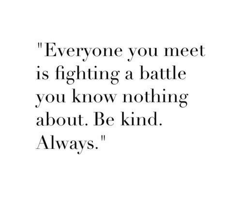 """Fighting, You, and You Know Nothing: """"Everyone you meet  is fighting a battle  you know nothing  about. Be kind  Always."""""""