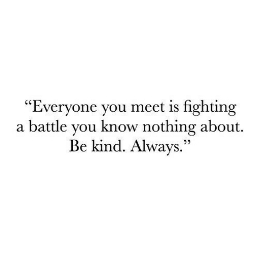 """Fighting, You, and You Know Nothing: """"Everyone you meet is fighting  a battle you know nothing about.  Be kind. Always.""""  22"""
