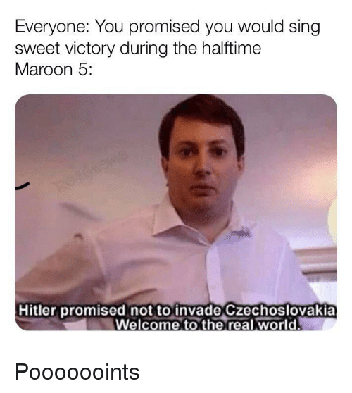 Hitler, Maroon 5, and The Real: Everyone: You promised you would sing  sweet victory during the halftime  Maroon 5:  Hitler promised not to invade Czechoslovakia  Welcome to the real world. Pooooooints