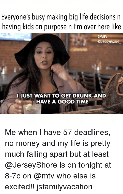 Drunk, Life, and Money: Everyone's busy making big life decisions n  having kids on purpose n I'm over  here like  @MTV  @Daddyissues  JUST WANT TO GET DRUNK AND  HAVE A GOOD TIME Me when I have 57 deadlines, no money and my life is pretty much falling apart but at least @JerseyShore is on tonight at 8-7c on @mtv who else is excited!! jsfamilyvacation