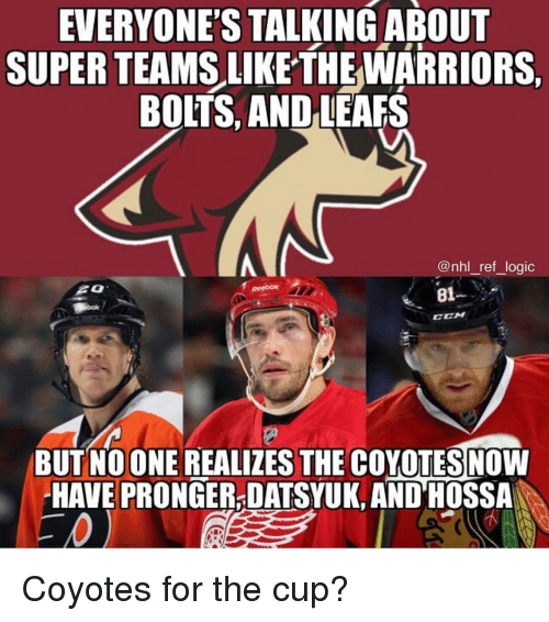 Logic, Memes, and National Hockey League (NHL): EVERYONES  TALKINGABOUT  SUPER TEAMS LIKE THEWARRIORS,  BOLTS, AND LEAFS  @nhl_ref_logic  81--  CEM  BUT NOONE REALIZES THE COYOTESNOW  HAVE PRONGER-DATSYUK, AND HOSSA Coyotes for the cup?